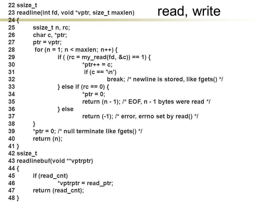 22 ssize_t 23 readline(int fd, void *vptr, size_t maxlen) 24 { 25 ssize_t n, rc; 26 char c, *ptr; 27 ptr = vptr; 28 for (n = 1; n < maxlen; n++) { 29 if ( (rc = my_read(fd, &c)) == 1) { 30 *ptr++ = c; 31 if (c == \n ) 32 break; /* newline is stored, like fgets() */ 33 } else if (rc == 0) { 34 *ptr = 0; 35 return (n - 1); /* EOF, n - 1 bytes were read */ 36 } else 37 return (-1); /* error, errno set by read() */ 38 } 39 *ptr = 0; /* null terminate like fgets() */ 40 return (n); 41 } 42 ssize_t 43 readlinebuf(void **vptrptr) 44 { 45 if (read_cnt) 46 *vptrptr = read_ptr; 47 return (read_cnt); 48 } read, write