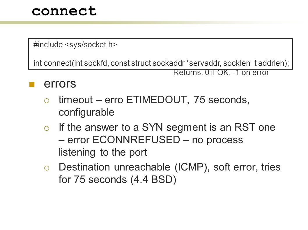 connect errors  timeout – erro ETIMEDOUT, 75 seconds, configurable  If the answer to a SYN segment is an RST one – error ECONNREFUSED – no process listening to the port  Destination unreachable (ICMP), soft error, tries for 75 seconds (4.4 BSD) #include int connect(int sockfd, const struct sockaddr *servaddr, socklen_t addrlen); Returns: 0 if OK, -1 on error