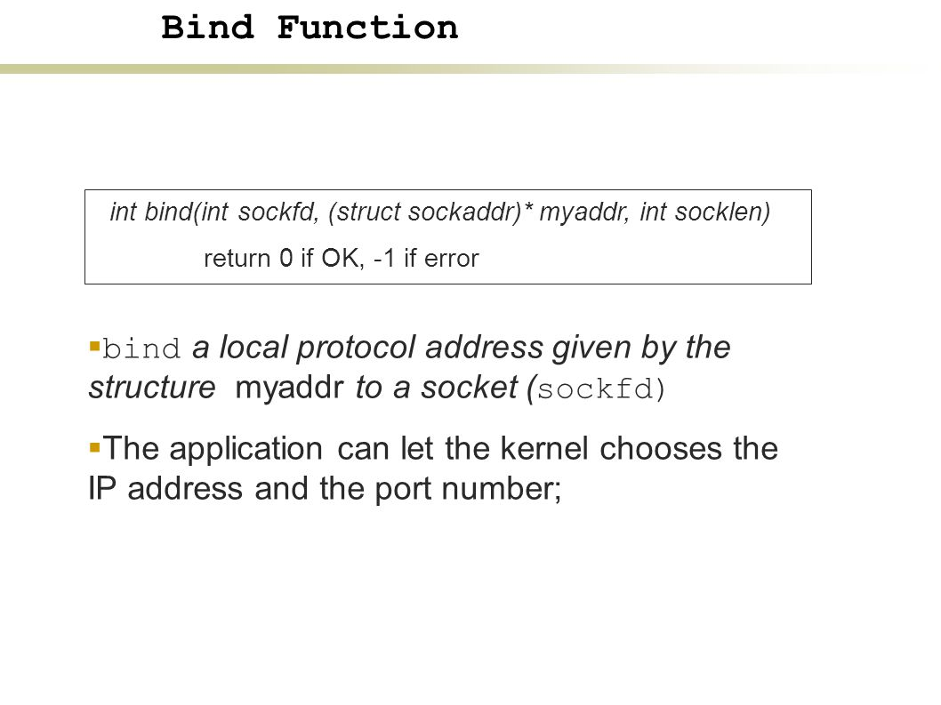 int bind(int sockfd, (struct sockaddr)* myaddr, int socklen) return 0 if OK, -1 if error  bind a local protocol address given by the structure myaddr