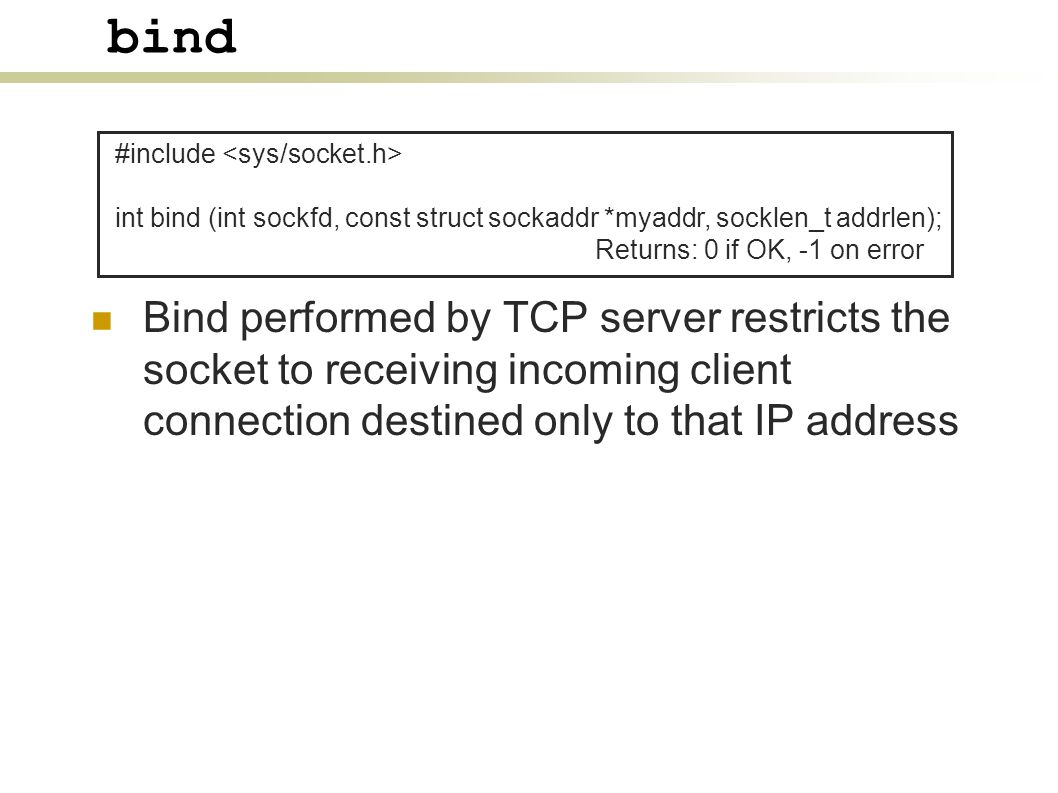 bind Bind performed by TCP server restricts the socket to receiving incoming client connection destined only to that IP address #include int bind (int sockfd, const struct sockaddr *myaddr, socklen_t addrlen); Returns: 0 if OK, -1 on error