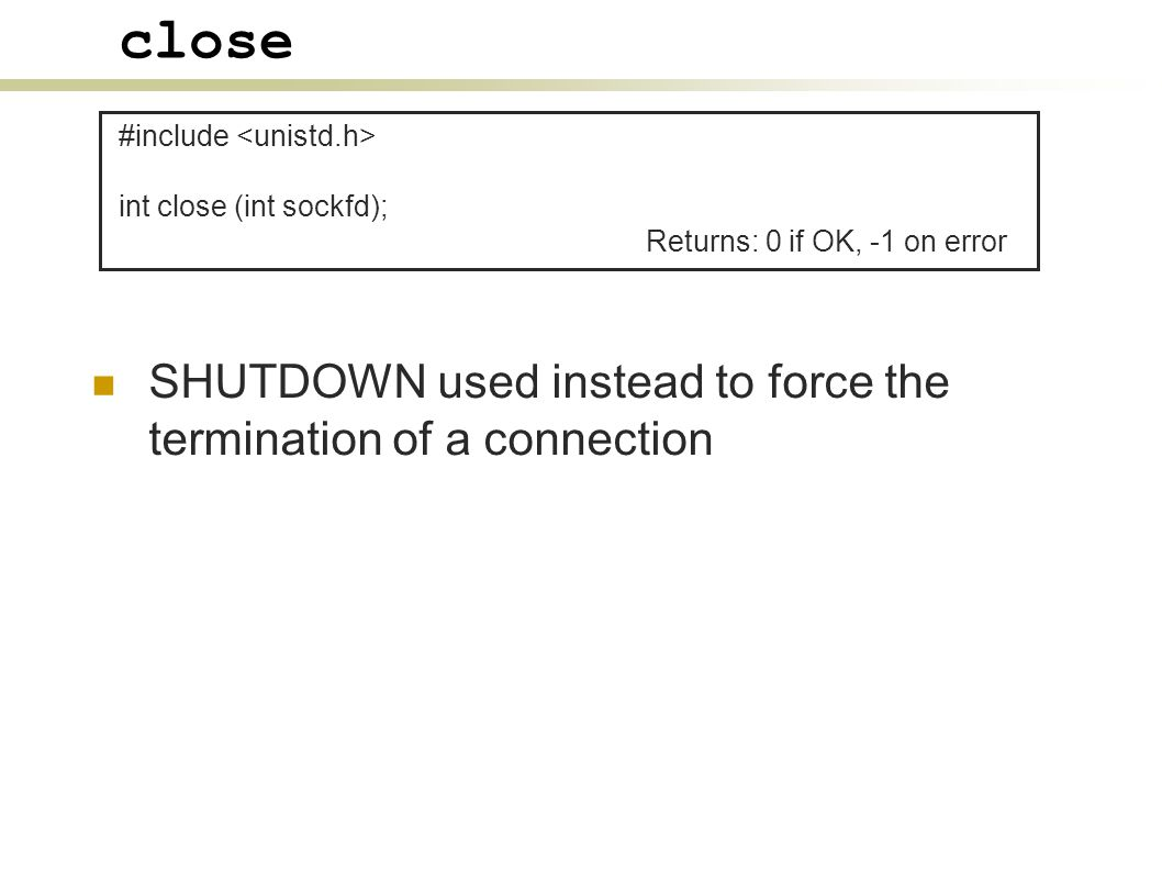 close SHUTDOWN used instead to force the termination of a connection #include int close (int sockfd); Returns: 0 if OK, -1 on error