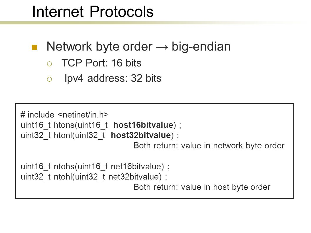 Internet Protocols Network byte order → big-endian  TCP Port: 16 bits  Ipv4 address: 32 bits # include uint16_t htons(uint16_t host16bitvalue) ; uin