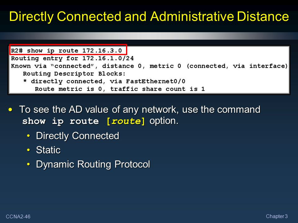 CCNA2-46 Chapter 3 Directly Connected and Administrative Distance To see the AD value of any network, use the command show ip route [route] option. To
