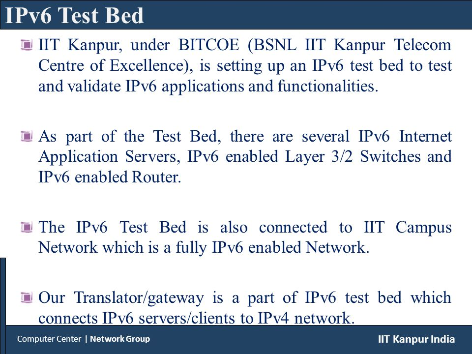 Computer Center | Network Group IIT Kanpur India IPv6 Test Bed IIT Kanpur, under BITCOE (BSNL IIT Kanpur Telecom Centre of Excellence), is setting up an IPv6 test bed to test and validate IPv6 applications and functionalities.