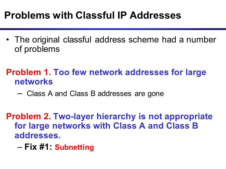 Problems with Classful IP Addresses The original classful address scheme had a number of problems Problem 1. Too few network addresses for large netwo