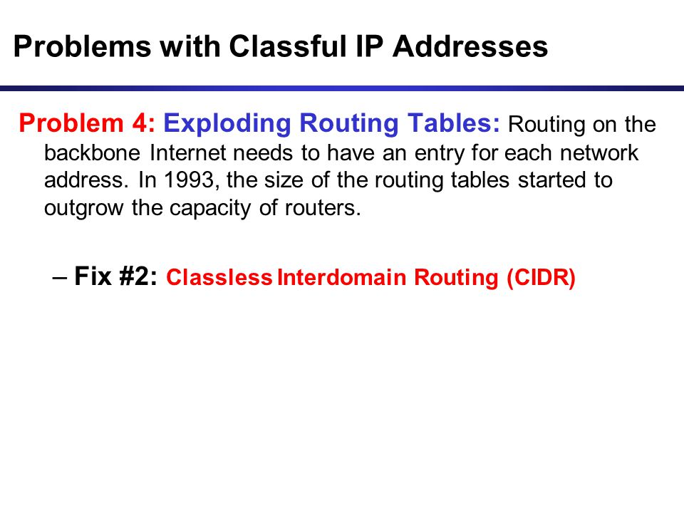 Problems with Classful IP Addresses Problem 4: Exploding Routing Tables: Routing on the backbone Internet needs to have an entry for each network addr