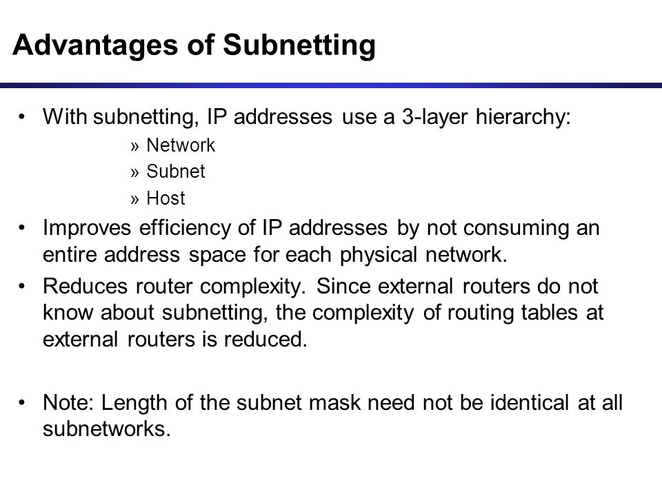 Advantages of Subnetting With subnetting, IP addresses use a 3-layer hierarchy: »Network »Subnet »Host Improves efficiency of IP addresses by not cons