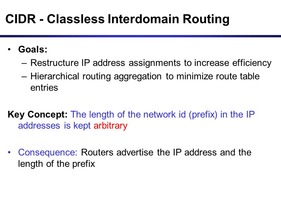 CIDR - Classless Interdomain Routing Goals: –Restructure IP address assignments to increase efficiency –Hierarchical routing aggregation to minimize r