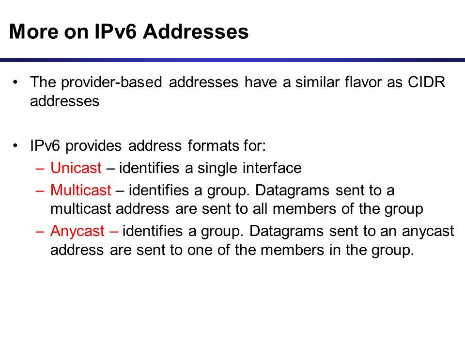 More on IPv6 Addresses The provider-based addresses have a similar flavor as CIDR addresses IPv6 provides address formats for: –Unicast – identifies a
