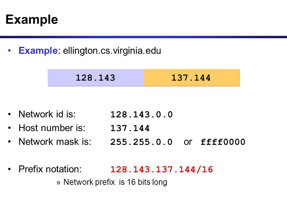 Example: ellington.cs.virginia.edu Network id is: 128.143.0.0 Host number is: 137.144 Network mask is: 255.255.0.0 or ffff0000 Prefix notation: 128.14
