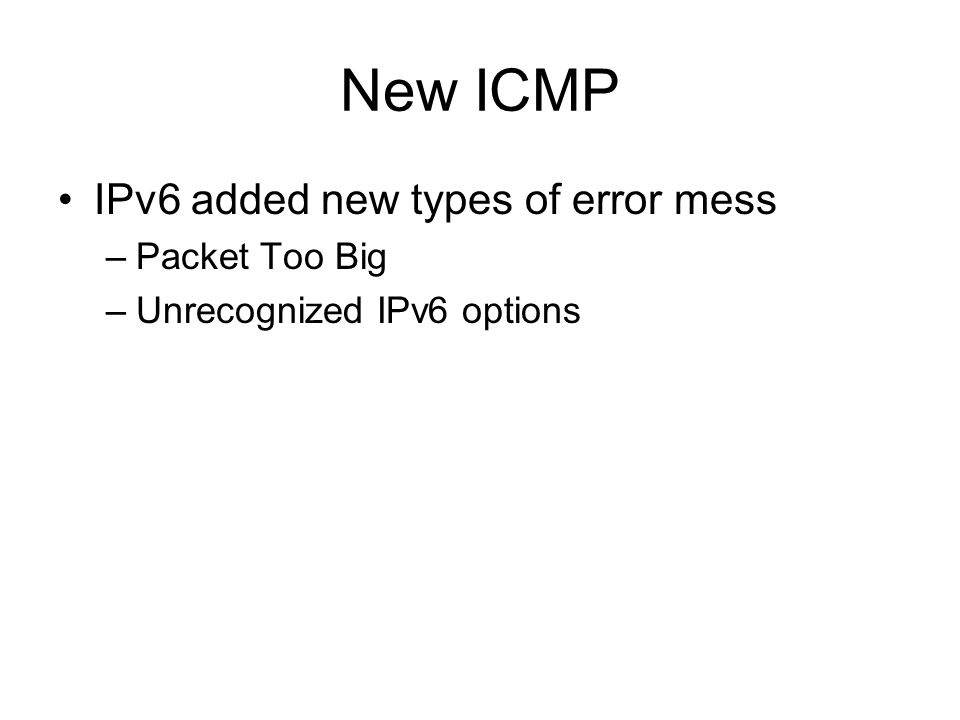 New ICMP IPv6 added new types of error mess –Packet Too Big –Unrecognized IPv6 options