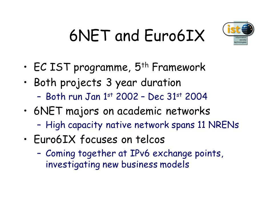 6NET and Euro6IX EC IST programme, 5 th Framework Both projects 3 year duration –Both run Jan 1 st 2002 – Dec 31 st 2004 6NET majors on academic networks –High capacity native network spans 11 NRENs Euro6IX focuses on telcos –Coming together at IPv6 exchange points, investigating new business models