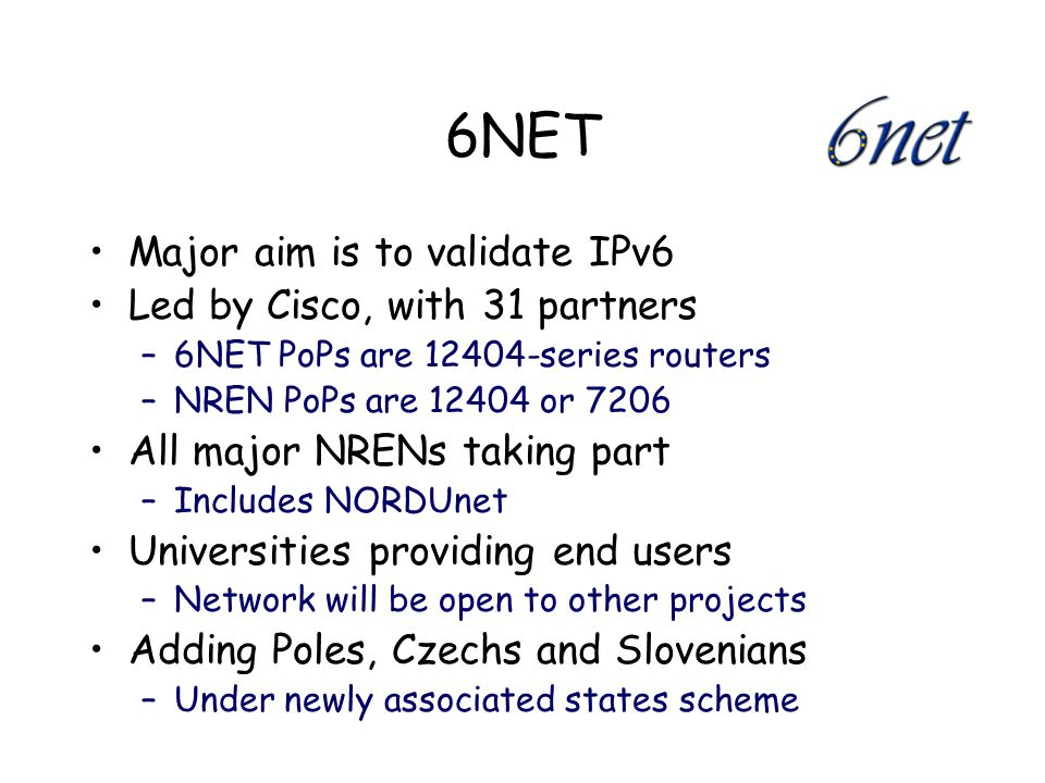 6NET Major aim is to validate IPv6 Led by Cisco, with 31 partners –6NET PoPs are 12404-series routers –NREN PoPs are 12404 or 7206 All major NRENs taking part –Includes NORDUnet Universities providing end users –Network will be open to other projects Adding Poles, Czechs and Slovenians –Under newly associated states scheme