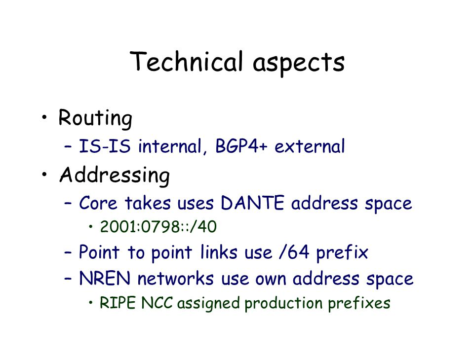 Technical aspects Routing –IS-IS internal, BGP4+ external Addressing –Core takes uses DANTE address space 2001:0798::/40 –Point to point links use /64 prefix –NREN networks use own address space RIPE NCC assigned production prefixes