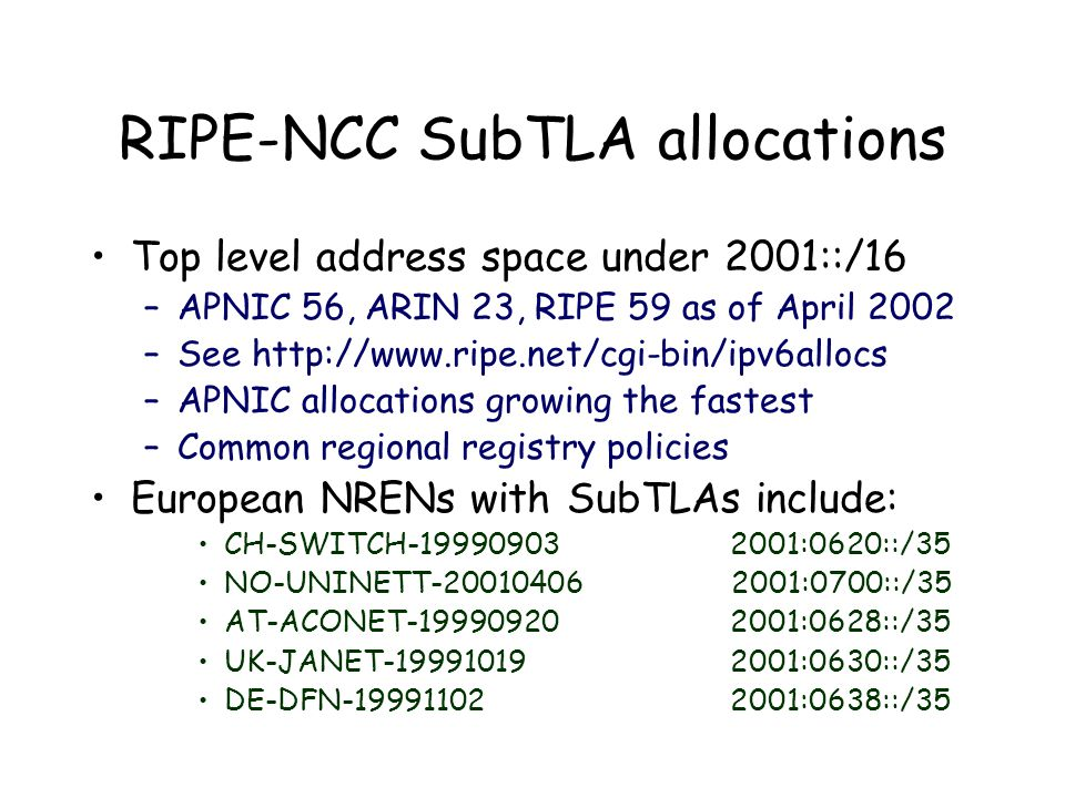 RIPE-NCC SubTLA allocations Top level address space under 2001::/16 –APNIC 56, ARIN 23, RIPE 59 as of April 2002 –See http://www.ripe.net/cgi-bin/ipv6allocs –APNIC allocations growing the fastest –Common regional registry policies European NRENs with SubTLAs include: CH-SWITCH-19990903 2001:0620::/35 NO-UNINETT-20010406 2001:0700::/35 AT-ACONET-19990920 2001:0628::/35 UK-JANET-19991019 2001:0630::/35 DE-DFN-19991102 2001:0638::/35