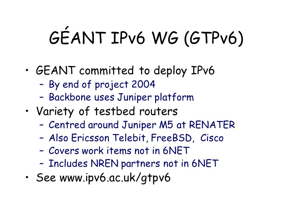 GÉANT IPv6 WG (GTPv6) GEANT committed to deploy IPv6 –By end of project 2004 –Backbone uses Juniper platform Variety of testbed routers –Centred around Juniper M5 at RENATER –Also Ericsson Telebit, FreeBSD, Cisco –Covers work items not in 6NET –Includes NREN partners not in 6NET See www.ipv6.ac.uk/gtpv6