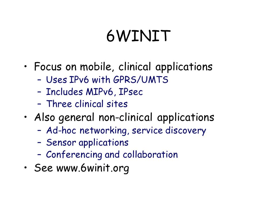 6WINIT Focus on mobile, clinical applications –Uses IPv6 with GPRS/UMTS –Includes MIPv6, IPsec –Three clinical sites Also general non-clinical applications –Ad-hoc networking, service discovery –Sensor applications –Conferencing and collaboration See www.6winit.org