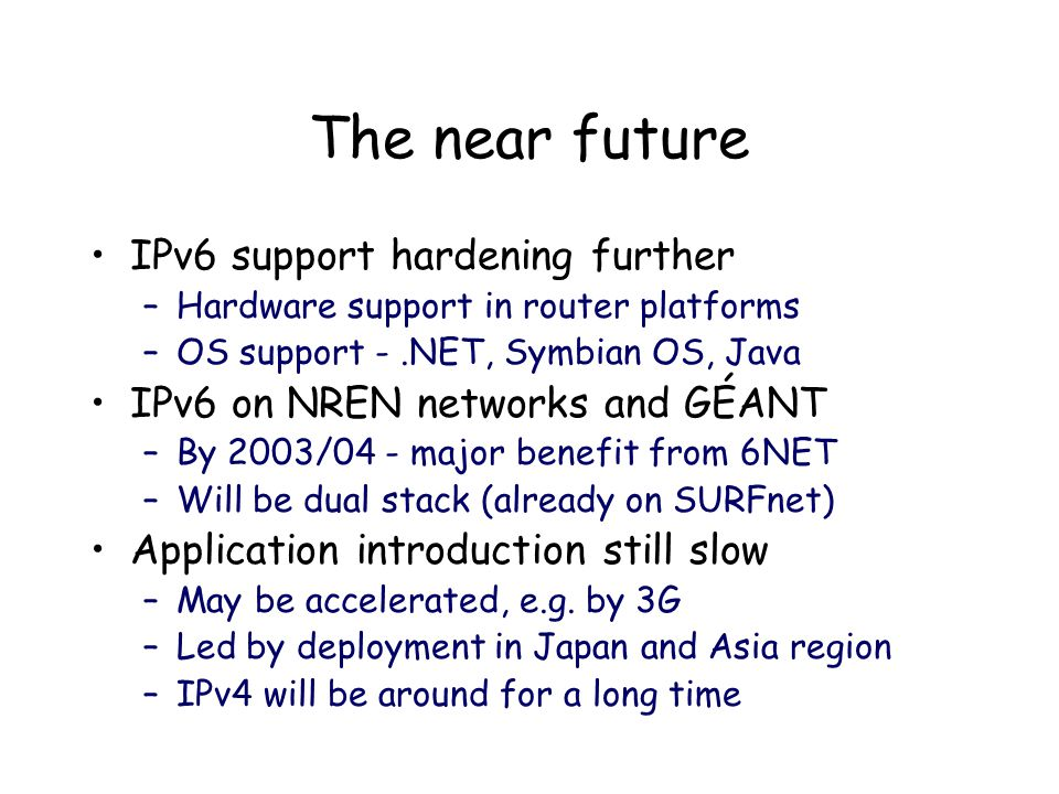 The near future IPv6 support hardening further –Hardware support in router platforms –OS support -.NET, Symbian OS, Java IPv6 on NREN networks and GÉANT –By 2003/04 - major benefit from 6NET –Will be dual stack (already on SURFnet) Application introduction still slow –May be accelerated, e.g.