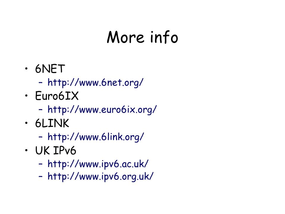 More info 6NET –http://www.6net.org/ Euro6IX –http://www.euro6ix.org/ 6LINK –http://www.6link.org/ UK IPv6 –http://www.ipv6.ac.uk/ –http://www.ipv6.org.uk/