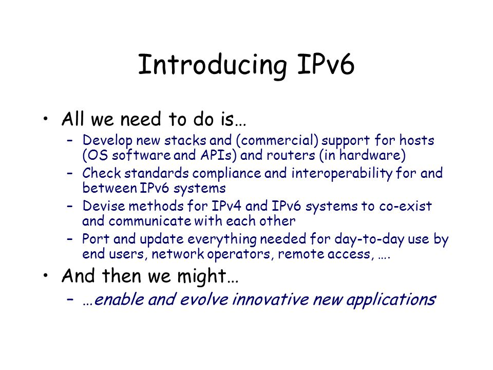 Introducing IPv6 All we need to do is… –Develop new stacks and (commercial) support for hosts (OS software and APIs) and routers (in hardware) –Check standards compliance and interoperability for and between IPv6 systems –Devise methods for IPv4 and IPv6 systems to co-exist and communicate with each other –Port and update everything needed for day-to-day use by end users, network operators, remote access, ….