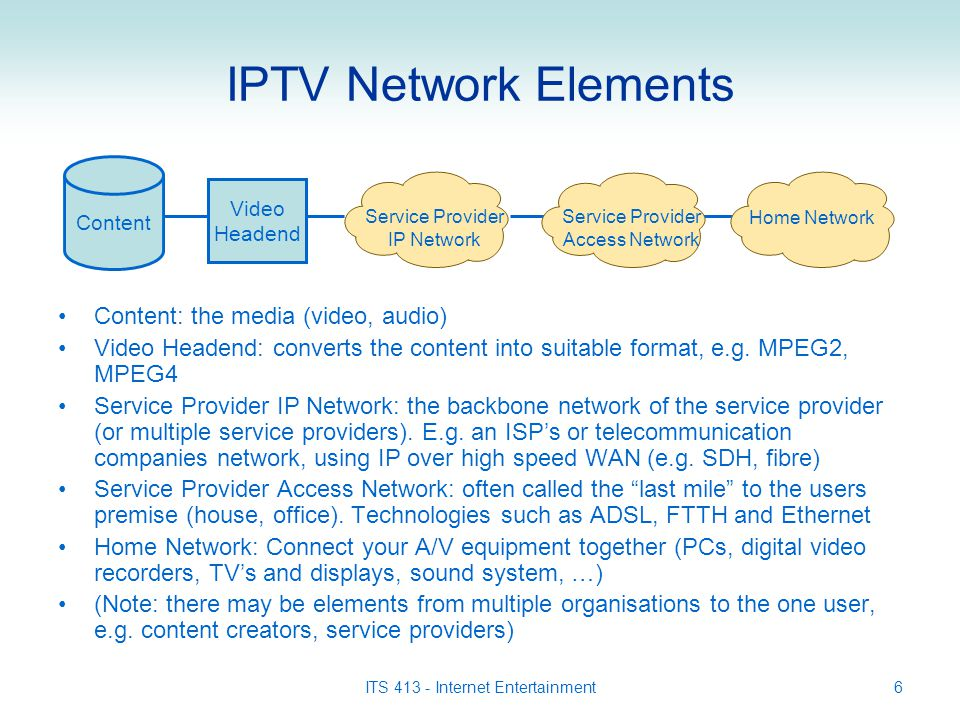 ITS 413 - Internet Entertainment6 IPTV Network Elements Content: the media (video, audio) Video Headend: converts the content into suitable format, e.g.