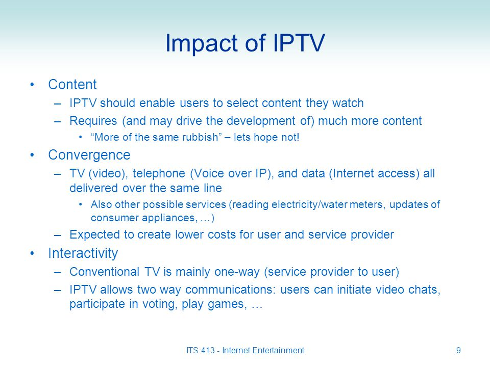ITS 413 - Internet Entertainment9 Impact of IPTV Content –IPTV should enable users to select content they watch –Requires (and may drive the development of) much more content More of the same rubbish – lets hope not.