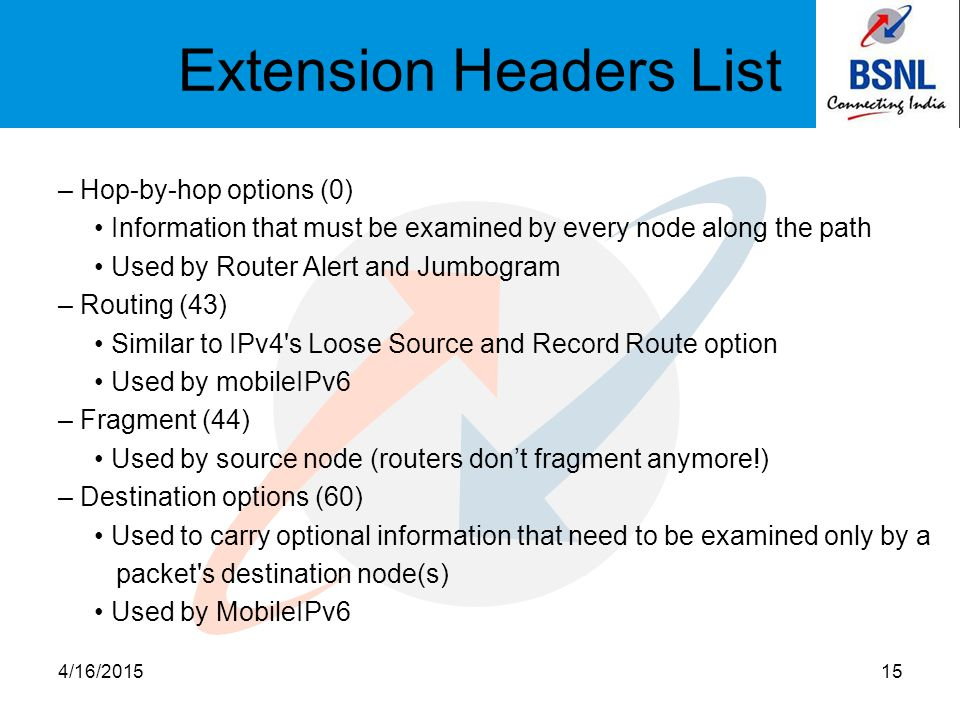 Extension Headers List – Hop-by-hop options (0) Information that must be examined by every node along the path Used by Router Alert and Jumbogram – Routing (43) Similar to IPv4 s Loose Source and Record Route option Used by mobileIPv6 – Fragment (44) Used by source node (routers don't fragment anymore!) – Destination options (60) Used to carry optional information that need to be examined only by a packet s destination node(s) Used by MobileIPv6 4/16/201515