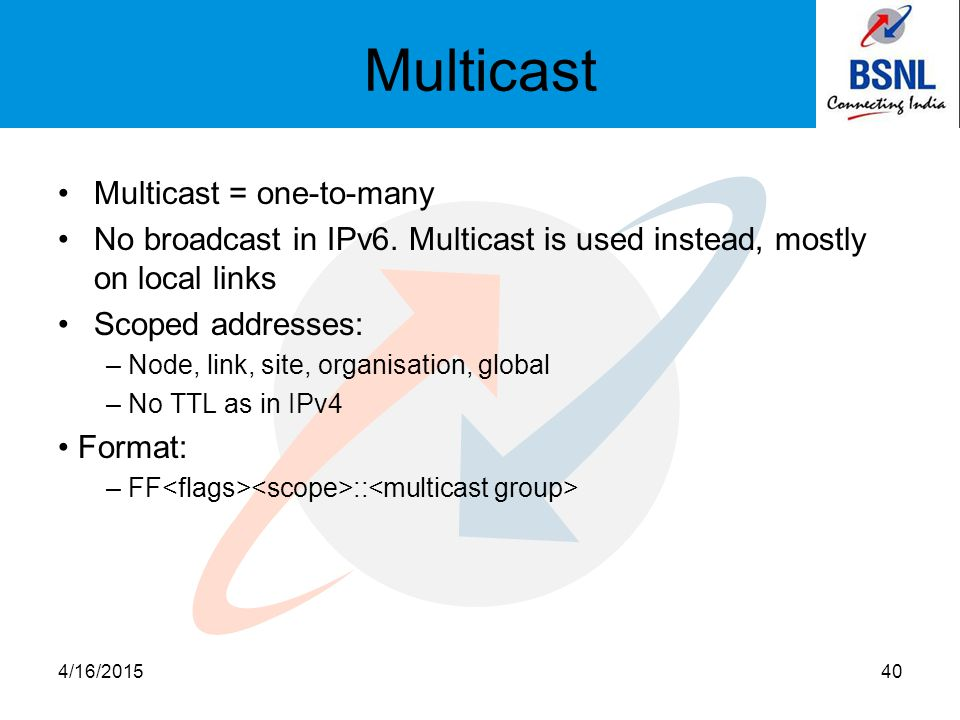 Multicast Multicast = one-to-many No broadcast in IPv6. Multicast is used instead, mostly on local links Scoped addresses: – Node, link, site, organis