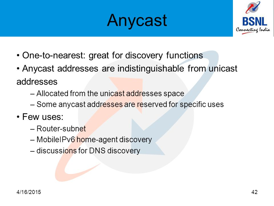 Anycast One-to-nearest: great for discovery functions Anycast addresses are indistinguishable from unicast addresses – Allocated from the unicast addresses space – Some anycast addresses are reserved for specific uses Few uses: – Router-subnet – MobileIPv6 home-agent discovery – discussions for DNS discovery 4/16/201542