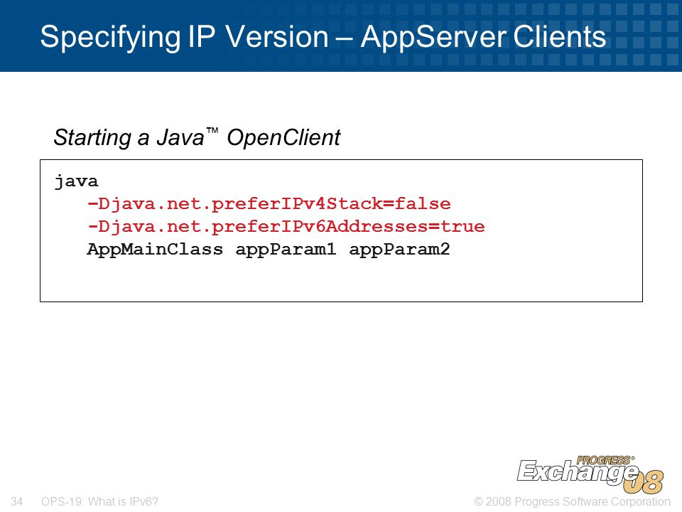 © 2008 Progress Software Corporation34 OPS-19: What is IPv6? Specifying IP Version – AppServer Clients java –Djava.net.preferIPv4Stack=false -Djava.ne