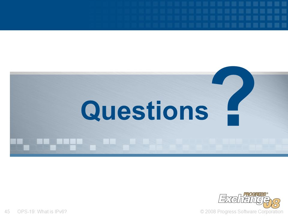 © 2008 Progress Software Corporation45 OPS-19: What is IPv6 Questions