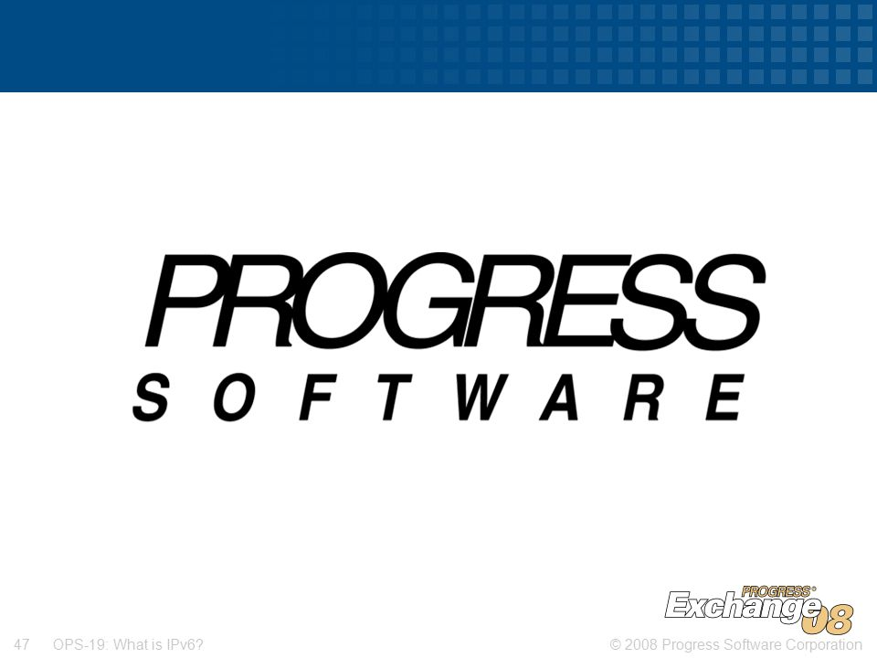 © 2008 Progress Software Corporation47 OPS-19: What is IPv6