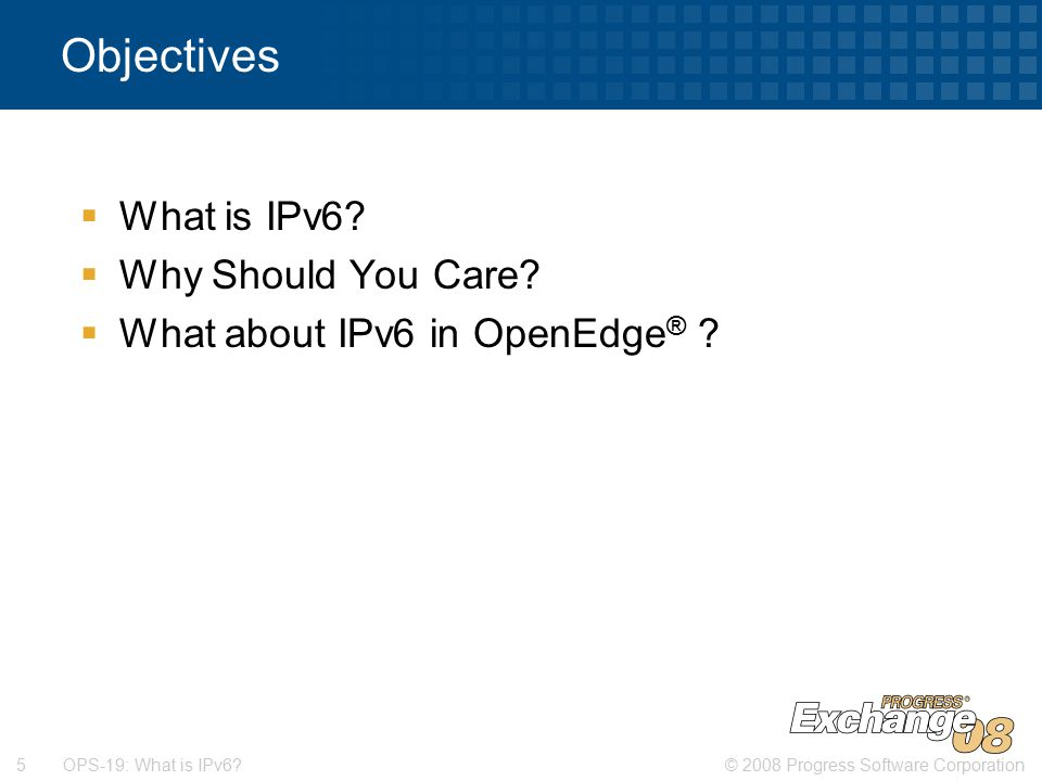 © 2008 Progress Software Corporation5 OPS-19: What is IPv6.