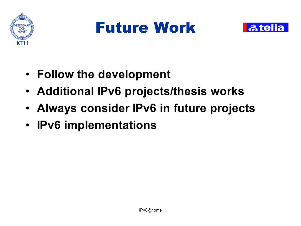 IPv6@home Future Work Follow the development Additional IPv6 projects/thesis works Always consider IPv6 in future projects IPv6 implementations
