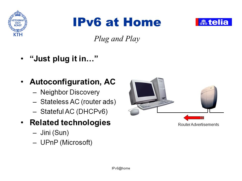 IPv6@home IPv6 at Home Just plug it in… Autoconfiguration, AC –Neighbor Discovery –Stateless AC (router ads) –Stateful AC (DHCPv6) Related technologies –Jini (Sun) –UPnP (Microsoft) Plug and Play Router Advertisements