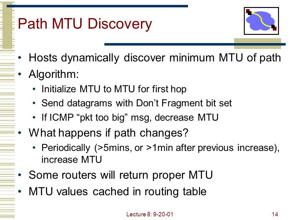 Lecture 8: 9-20-0114 Path MTU Discovery Hosts dynamically discover minimum MTU of path Algorithm: Initialize MTU to MTU for first hop Send datagrams w