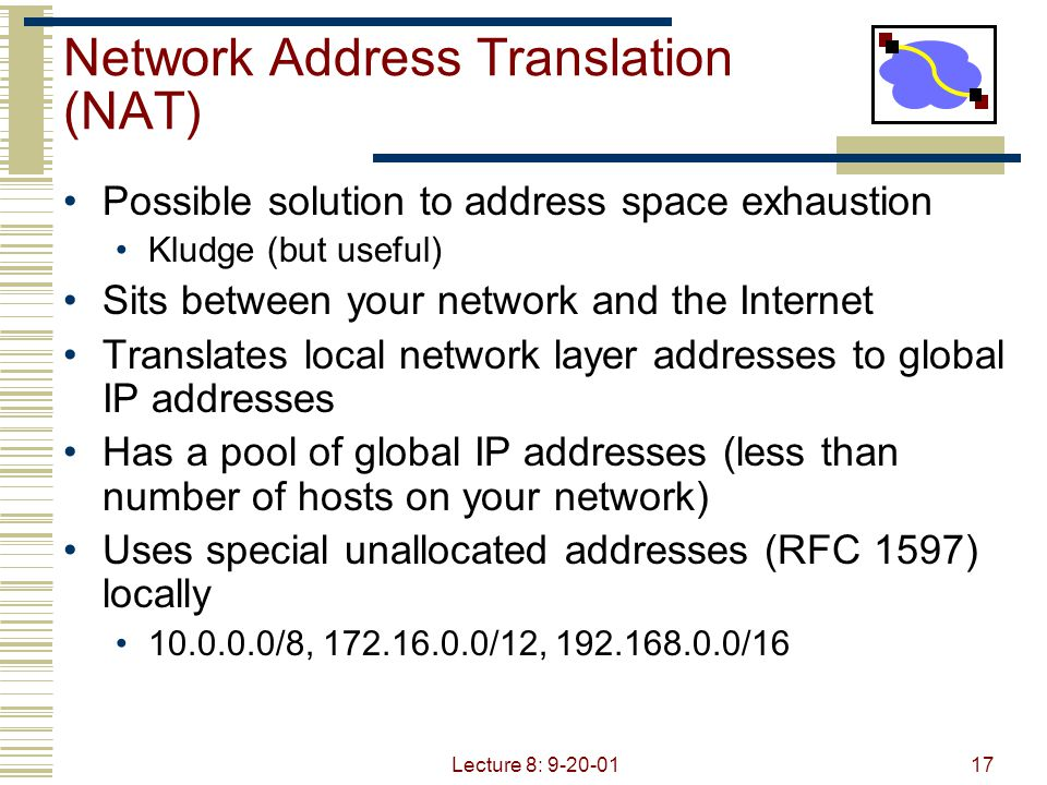 Lecture 8: 9-20-0117 Network Address Translation (NAT) Possible solution to address space exhaustion Kludge (but useful) Sits between your network and