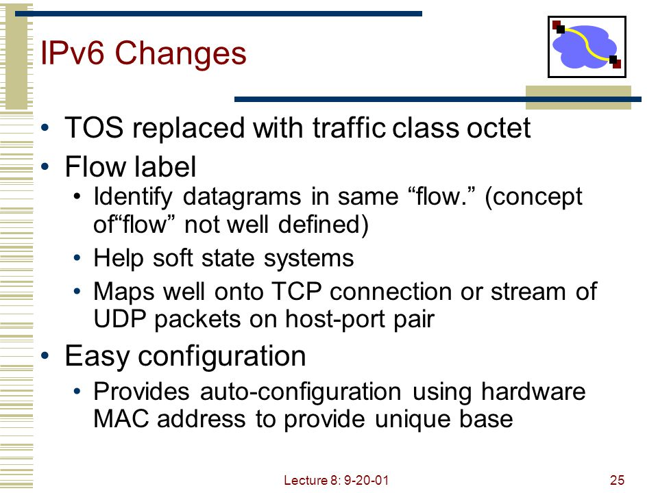 """Lecture 8: 9-20-0125 IPv6 Changes TOS replaced with traffic class octet Flow label Identify datagrams in same """"flow."""" (concept of""""flow"""" not well defin"""