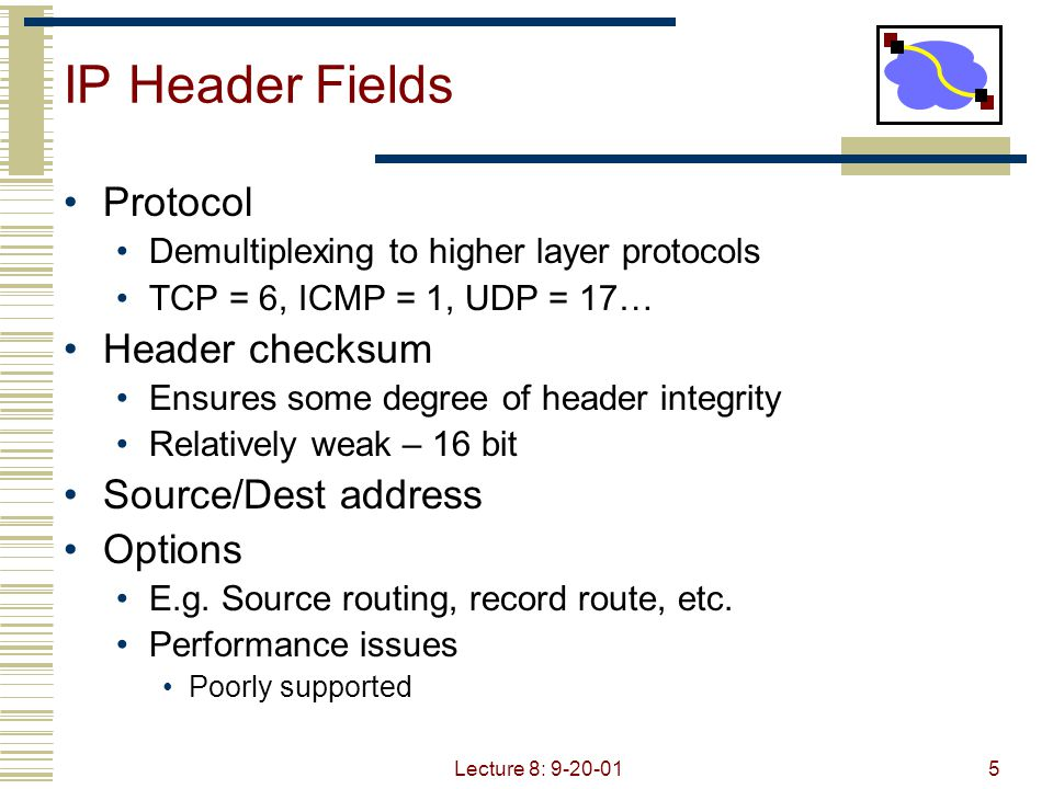 Lecture 8: 9-20-0126 IPv6 Changes Protocol field replaced by next header field Support for protocol demultiplexing as well as option processing Option processing Options are added using next header field Options header does not need to be processed by every router Large performance improvement Makes options practical/useful Additional requirements Support for security Support for mobility