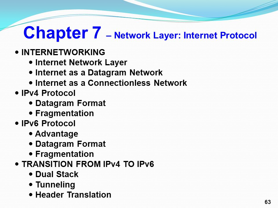 Chapter 7 – Network Layer: Internet Protocol INTERNETWORKING Internet Network Layer Internet as a Datagram Network Internet as a Connectionless Network IPv4 Protocol Datagram Format Fragmentation IPv6 Protocol Advantage Datagram Format Fragmentation TRANSITION FROM IPv4 TO IPv6 Dual Stack Tunneling Header Translation 63