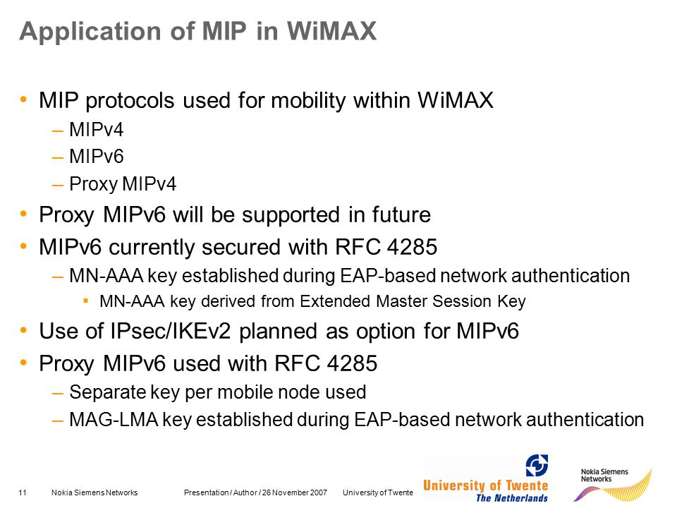 11Nokia Siemens Networks Presentation / Author / 26 November 2007 University of Twente Application of MIP in WiMAX MIP protocols used for mobility within WiMAX – MIPv4 – MIPv6 – Proxy MIPv4 Proxy MIPv6 will be supported in future MIPv6 currently secured with RFC 4285 – MN-AAA key established during EAP-based network authentication ▪ MN-AAA key derived from Extended Master Session Key Use of IPsec/IKEv2 planned as option for MIPv6 Proxy MIPv6 used with RFC 4285 – Separate key per mobile node used – MAG-LMA key established during EAP-based network authentication
