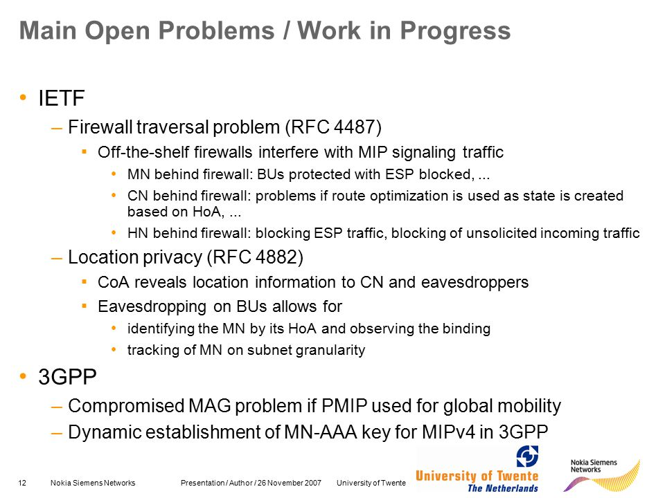 12Nokia Siemens Networks Presentation / Author / 26 November 2007 University of Twente Main Open Problems / Work in Progress IETF – Firewall traversal problem (RFC 4487) ▪ Off-the-shelf firewalls interfere with MIP signaling traffic MN behind firewall: BUs protected with ESP blocked,...