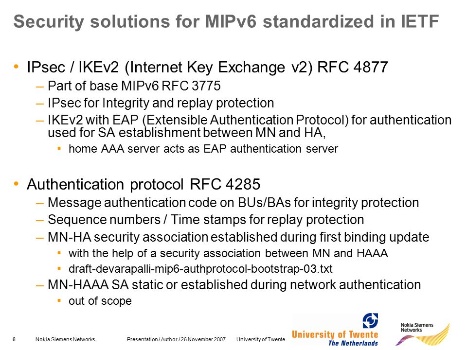 8Nokia Siemens Networks Presentation / Author / 26 November 2007 University of Twente Security solutions for MIPv6 standardized in IETF IPsec / IKEv2 (Internet Key Exchange v2) RFC 4877 – Part of base MIPv6 RFC 3775 – IPsec for Integrity and replay protection – IKEv2 with EAP (Extensible Authentication Protocol) for authentication used for SA establishment between MN and HA, ▪ home AAA server acts as EAP authentication server Authentication protocol RFC 4285 – Message authentication code on BUs/BAs for integrity protection – Sequence numbers / Time stamps for replay protection – MN-HA security association established during first binding update ▪ with the help of a security association between MN and HAAA ▪ draft-devarapalli-mip6-authprotocol-bootstrap-03.txt – MN-HAAA SA static or established during network authentication ▪ out of scope