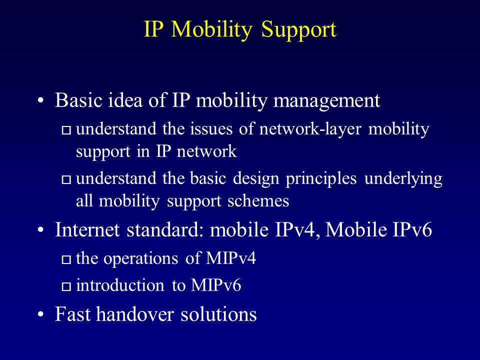 Network Support for Mobility In TCP/IP, the host address plays two roles: o acts as an end-point identifier for connections involving the host a host address should always remain the same o provides routing info for packets destined for the host a host address should change whenever the host moves Goal: support mobility without having to change the protocols in all the millions of hosts currently on the Internet