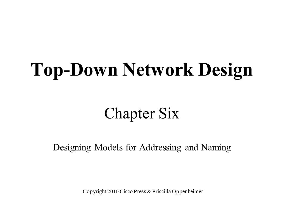 Top-Down Network Design Chapter Six Designing Models for Addressing and Naming Copyright 2010 Cisco Press & Priscilla Oppenheimer