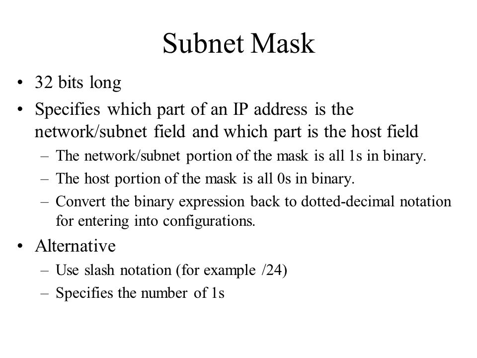 Subnet Mask 32 bits long Specifies which part of an IP address is the network/subnet field and which part is the host field –The network/subnet portio