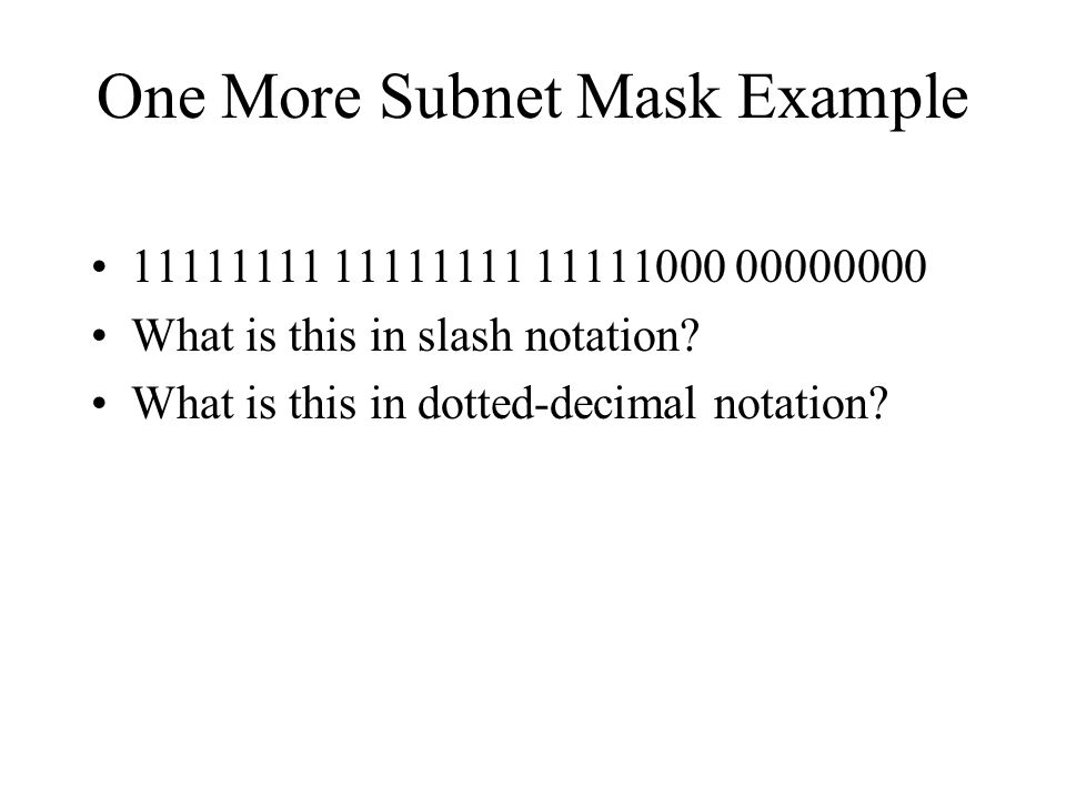One More Subnet Mask Example 11111111 11111111 11111000 00000000 What is this in slash notation? What is this in dotted-decimal notation?