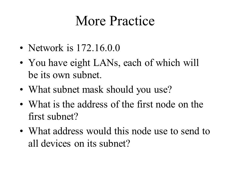 More Practice Network is 172.16.0.0 You have eight LANs, each of which will be its own subnet. What subnet mask should you use? What is the address of