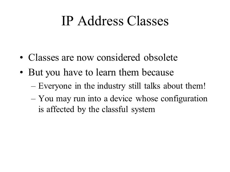 IP Address Classes Classes are now considered obsolete But you have to learn them because –Everyone in the industry still talks about them.