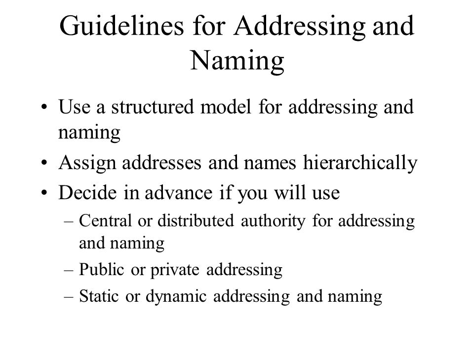 Guidelines for Addressing and Naming Use a structured model for addressing and naming Assign addresses and names hierarchically Decide in advance if y
